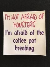 I'm not affraid of monsters Im affraid of the coffee pot breaking 4x4
