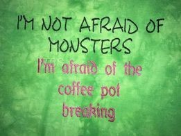 I'm not affraid of monsters Im affraid of the coffee pot breaking 5x7